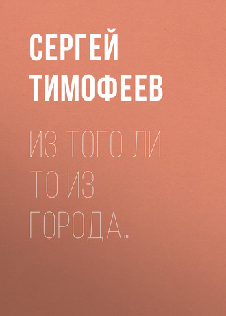 Сергей Тимофеев, Из того ли то из города…