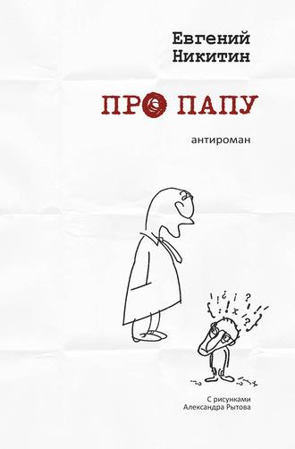 Евгений Никитин, Про папу. Антироман