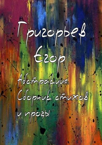 Егор Григорьев, Абстракция. Сборник стихов ипрозы