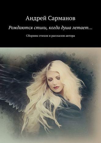 Андрей Сарманов, Рождаются стихи, когда душа летает… Сборник стихов и рассказов автора