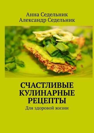 Анна Седельник, Александр Седельник, Счастливые кулинарные рецепты. Для здоровой жизни