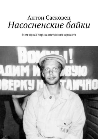 Антон Сасковец, Насосненские байки. Мем-орная лирика отставного сержанта