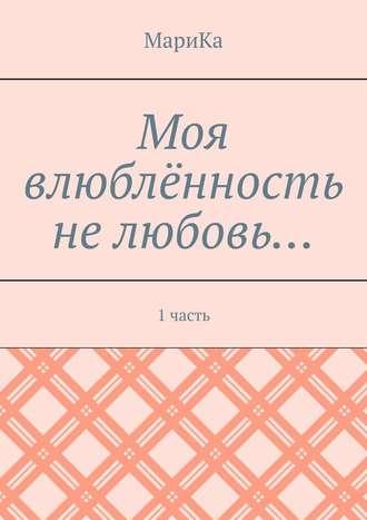 МариКа , Моя влюблённость нелюбовь… 1часть