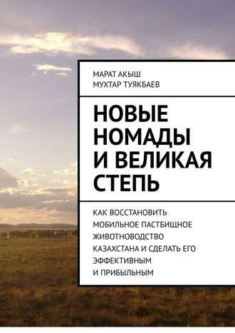 Марат Акыш, Новые номады иВеликая степь. Как восстановить мобильное пастбищное животноводство Казахстанаисделать его эффективным иприбыльным