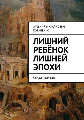 Арсений Коваленко, Лишний ребёнок лишней эпохи. Стихотворения