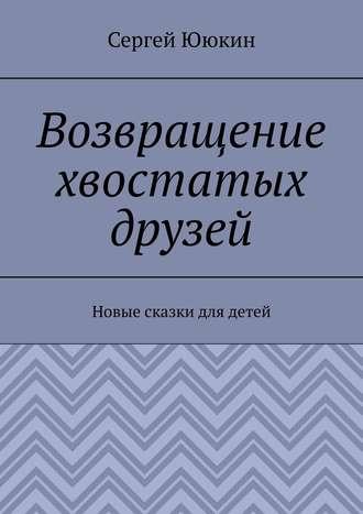 Сергей Ююкин, Возвращение хвостатых друзей. Новые сказки длядетей