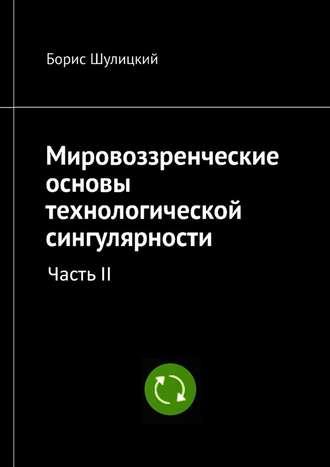 Борис Шулицкий, Мировоззренческие основы технологической сингулярности. Часть II