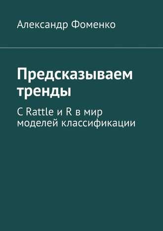 Александр Фоменко, Предсказываем тренды. С Rattle и R в мир моделей классификации