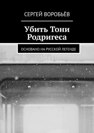 Сергей Воробьёв, Убить Тони Родригеса