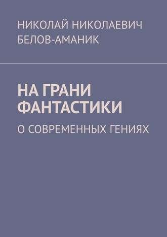 Николай Белов-Аманик, Награни фантастики. Осовременных гениях
