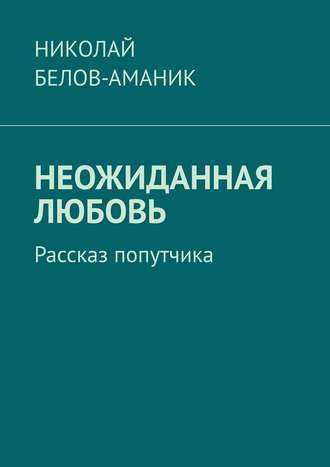 Николай Белов-Аманик, Неожиданная любовь. Рассказ попутчика