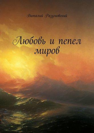 Виталий Разумовский, Любовь ипепел миров
