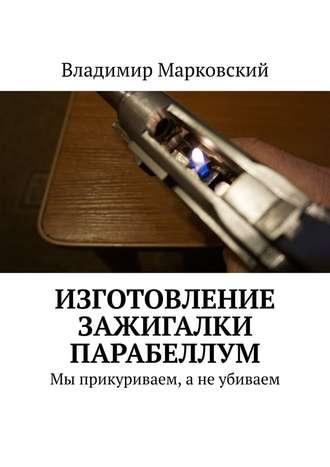 Владимир Марковский, Изготовление зажигалки Парабеллум. Мы прикуриваем, а не убиваем