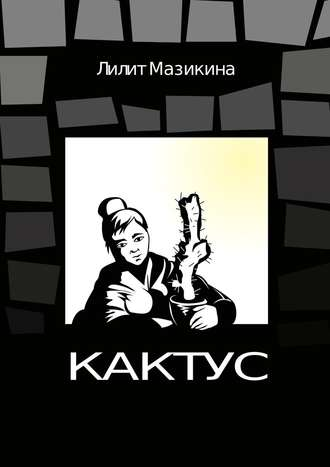Лилит Мазикина, Кактус