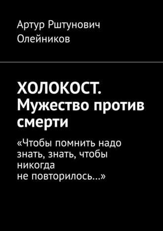 """Артур Олейников, ХОЛОКОСТ. Мужество против смерти. """"Чтобы помнить надо знать, знать, чтобы никогда не повторилось…"""""""