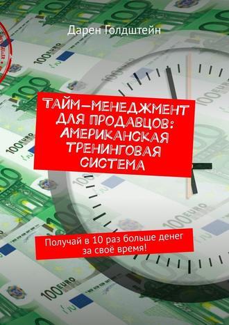 Дарен Голдштейн, Тайм-менеджмент для продавцов: Американская тренинговая система. Получай в10раз больше денег засвоё время!