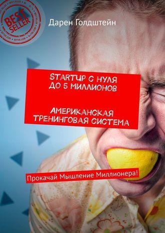 Дарен Голдштейн, StartUp снуля до5миллионов. Американская тренинговая система. Прокачай Мышление Миллионера!