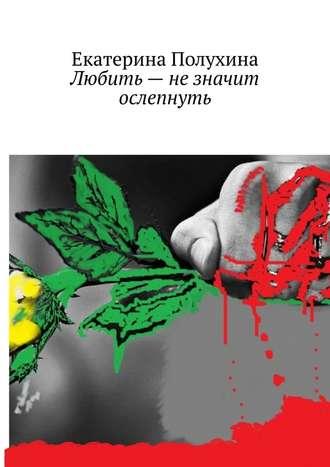 Екатерина Полухина, Любить– незначит ослепнуть