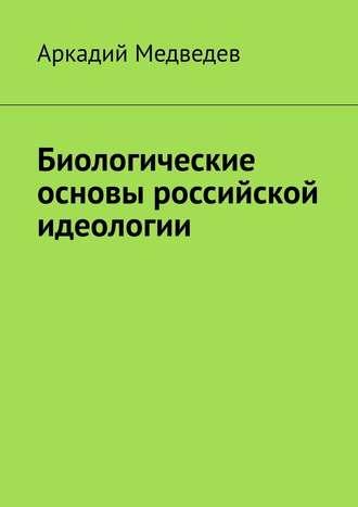 Аркадий Медведев, Биологические основы российской идеологии