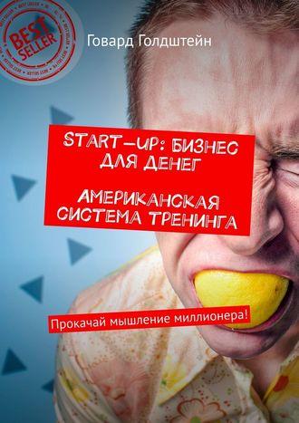 Говард Голдштейн, Start-up: Бизнес дляденег. Американская система тренинга. Прокачай мышление миллионера!