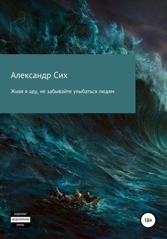Александр Сих, Живя в аду, не забывайте улыбаться людям