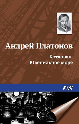Андрей Платонов, Котлован. Ювенильное море