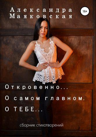 Александра Маяковская, Откровенно… О самом главном. О тебе…