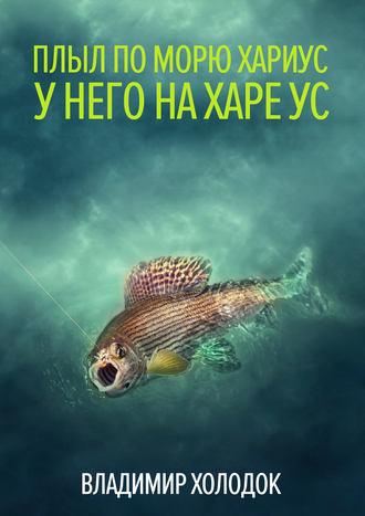 Владимир Холодок, Плыл по морю хариус
