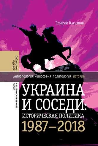 Георгий Касьянов, Украина и соседи: историческая политика. 1987-2018