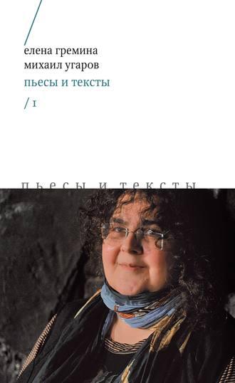 Михаил Угаров, Елена Гремина, Пьесы и тексты. Том 1