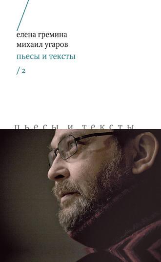 Михаил Угаров, Елена Гремина, Пьесы и тексты. Том 2
