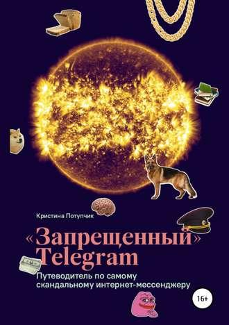 Кристина Потупчик, «Запрещённый» Телеграм: путеводитель по самому скандальному интернет-мессенджеру