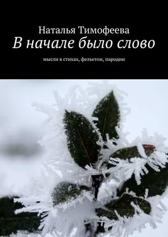 Наталья Тимофеева, Вначале было слово. Мысли встихах, фельетон, пародии