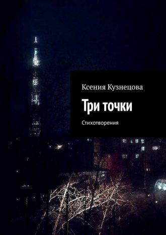 Ксения Кузнецова, Три точки. Стихотворения