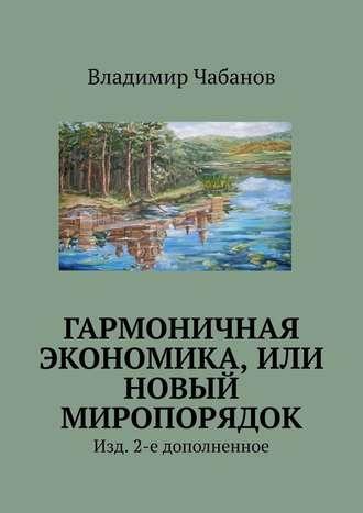 Владимир Чабанов, Гармоничная экономика, или Новый миропорядок. Изд. 2-е дополненное