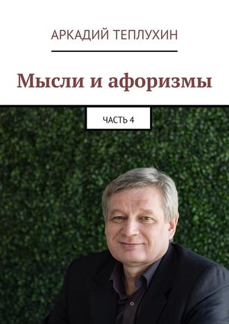 Аркадий Теплухин, Мысли иафоризмы. Часть4