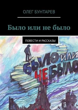 Олег Бунтарев, Было или небыло. Повести ирассказы