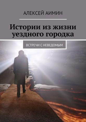Алексей Аимин, Истории изжизни уездного городка. Встречи сневедомым