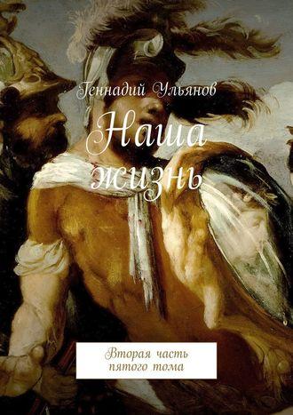 Геннадий Ульянов, Наша жизнь. Вторая часть пятоготома