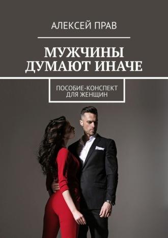 Алексей Прав, Мужчины думают иначе. Пособие-конспект для женщин