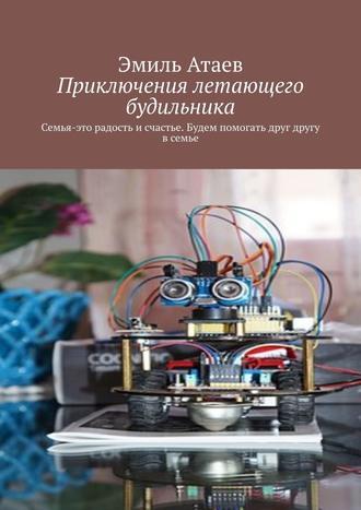 Эмиль Атаев, Приключения летающего будильника. Семья – это радость исчастье. Будем помогать друг другу всемье