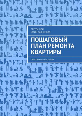 Сергей Цой, Юрий Сальников, Пошаговый план ремонта квартиры. Практическое пособие