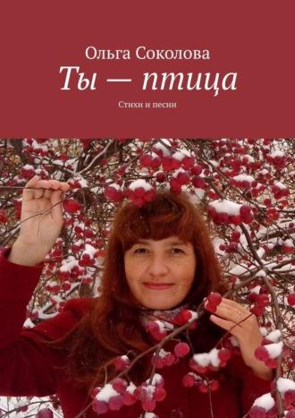 Ольга Соколова, Ты– птица. Стихи ипесни