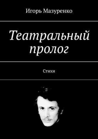 Игорь Мазуренко, Театральный пролог. Стихи