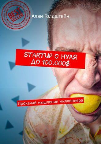 Алан Голдштейн, StartUp снуля до100.000$. Прокачай мышление миллионера
