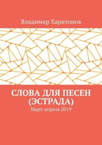 Владимир Харитонов, Слова для песен (эстрада). Март-апрель2019