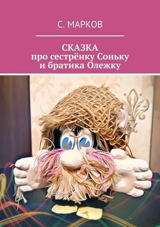 Сергей Марков, СКАЗКА про сестрёнку Соньку ибратика Олежку
