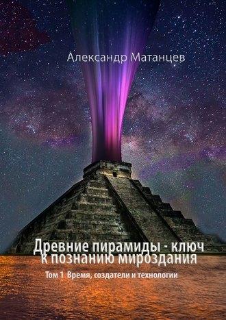 Александр Матанцев, Древние пирамиды– ключ кпознанию мироздания. Том 1. Время, создатели итехнологии