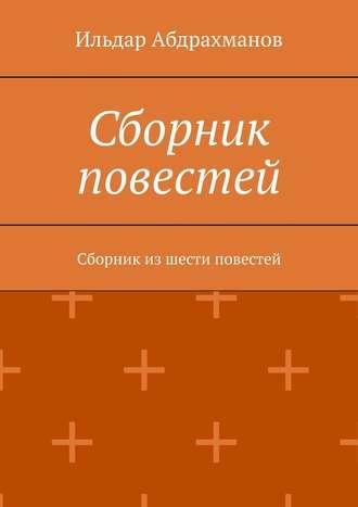 Ильдар Абдрахманов, Сборник повестей. Сборник из шести повестей