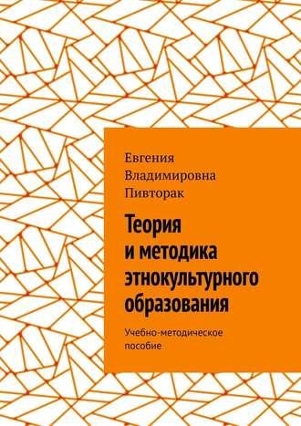 Евгения Пивторак, Теория иметодика этнокультурного образования. Учебно-методическое пособие